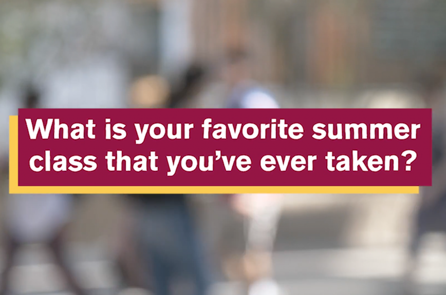 ASU Student Life Campus Question: What is your favorite summer class that you've ever taken?